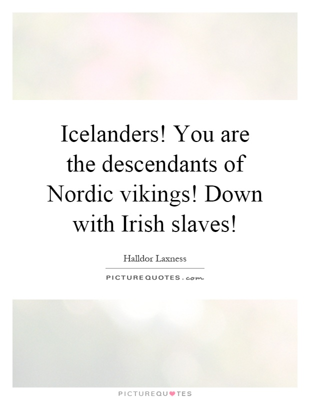 Icelanders! You are the descendants of Nordic vikings! Down with Irish slaves! Picture Quote #1