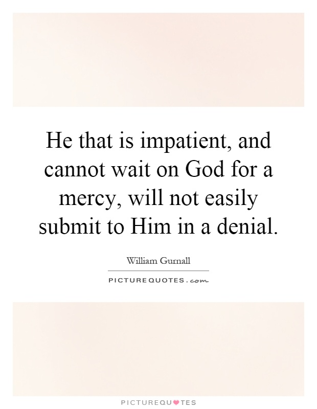 He that is impatient, and cannot wait on God for a mercy, will not easily submit to Him in a denial Picture Quote #1