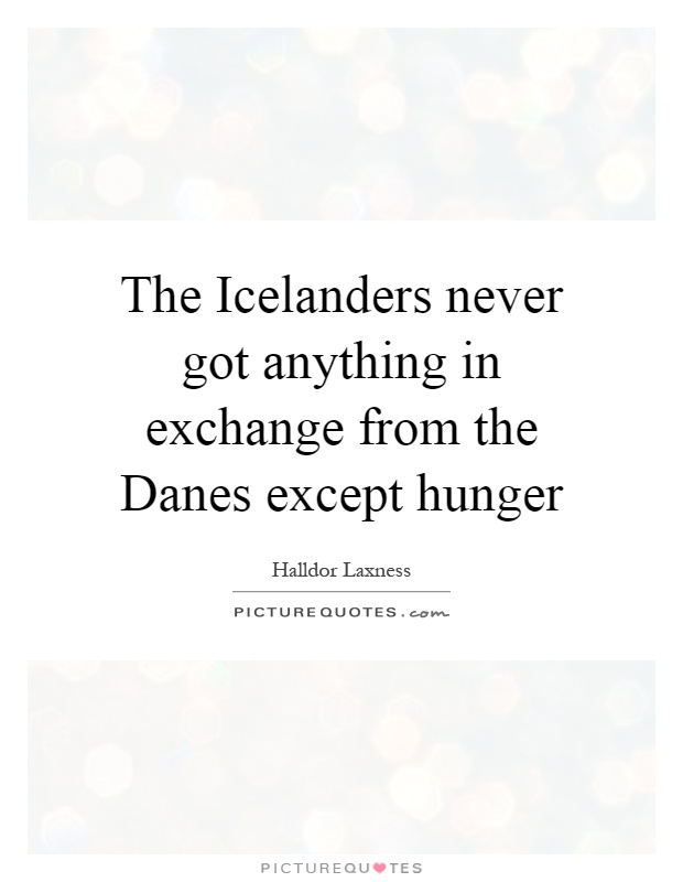 The Icelanders never got anything in exchange from the Danes except hunger Picture Quote #1