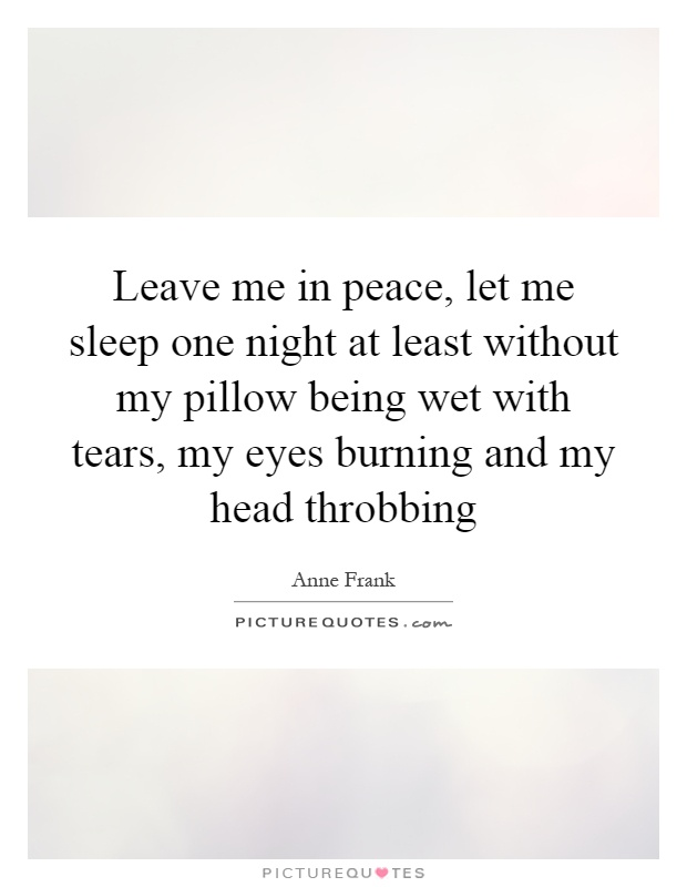 Leave me in peace, let me sleep one night at least without my pillow being wet with tears, my eyes burning and my head throbbing Picture Quote #1