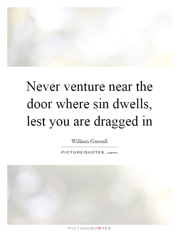 Never venture near the door where sin dwells, lest you are dragged in Picture Quote #1