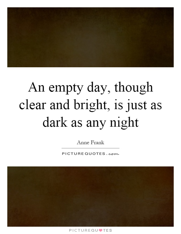 An empty day, though clear and bright, is just as dark as any night Picture Quote #1
