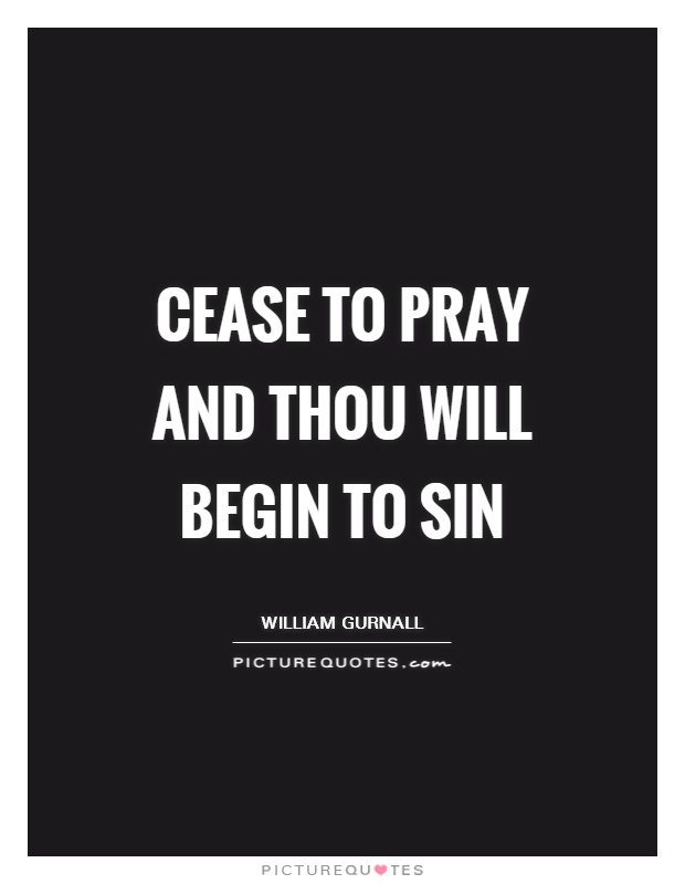 Cease to pray and thou will begin to sin Picture Quote #1