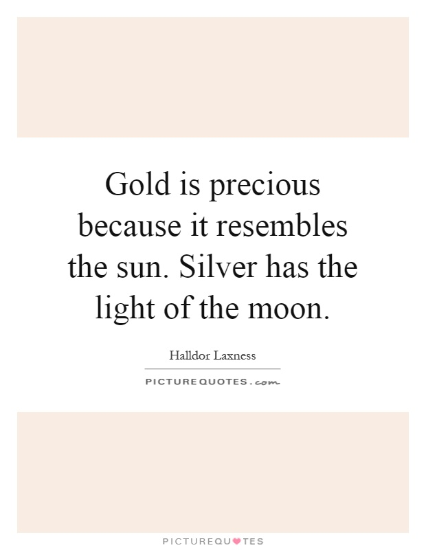 Gold is precious because it resembles the sun. Silver has the light of the moon Picture Quote #1