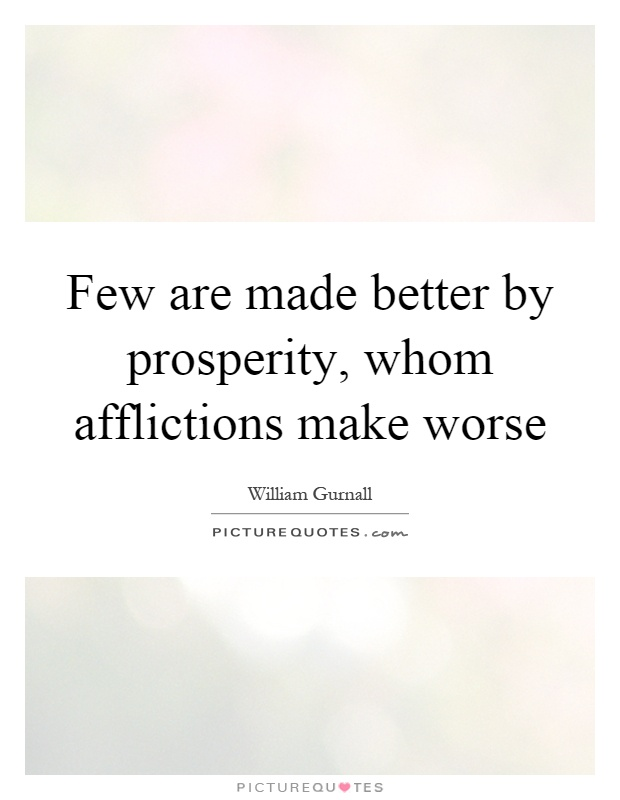Few are made better by prosperity, whom afflictions make worse Picture Quote #1