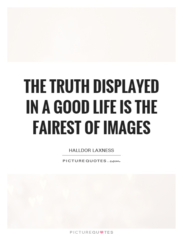 The truth displayed in a good life is the fairest of images Picture Quote #1