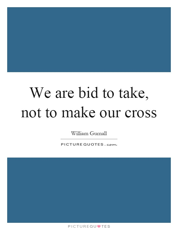 We are bid to take, not to make our cross Picture Quote #1
