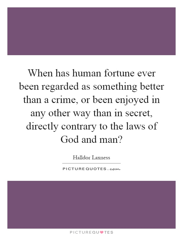 When has human fortune ever been regarded as something better than a crime, or been enjoyed in any other way than in secret, directly contrary to the laws of God and man? Picture Quote #1