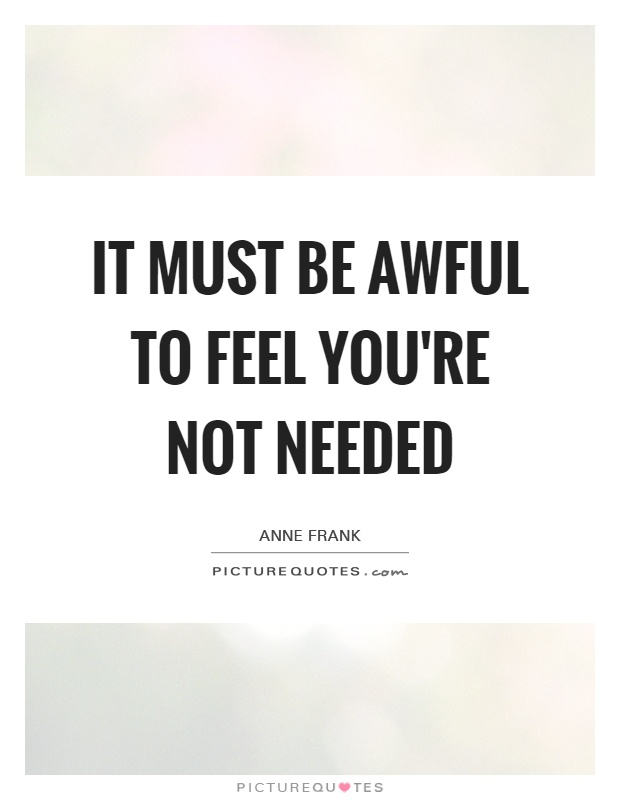 It must be awful to feel you're not needed Picture Quote #1