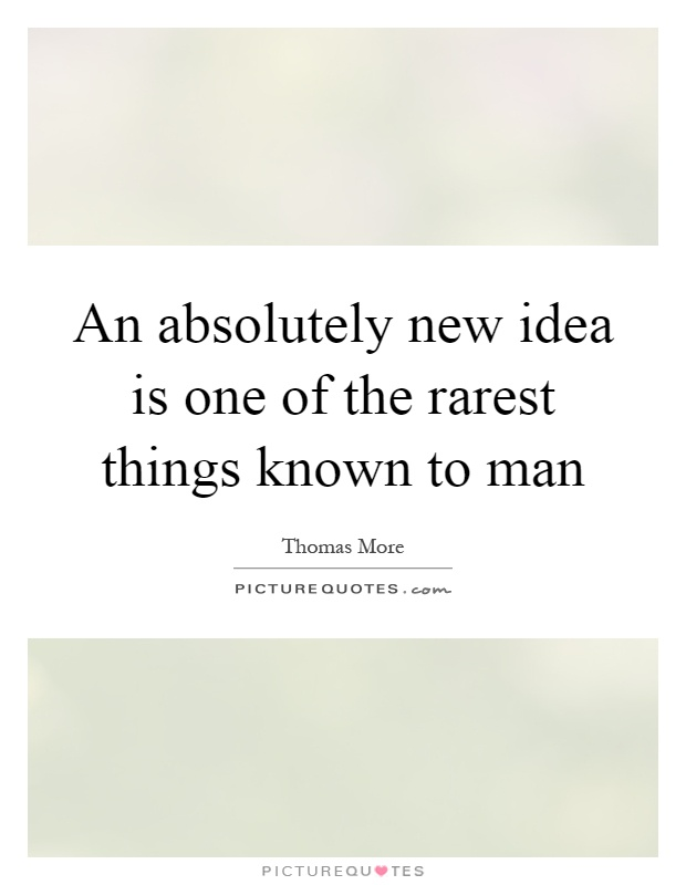 An absolutely new idea is one of the rarest things known to man Picture Quote #1