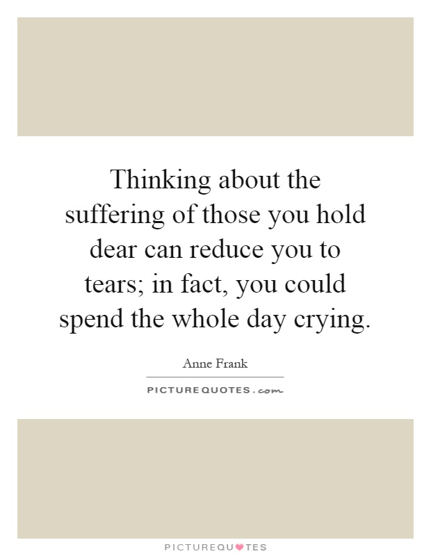 Thinking about the suffering of those you hold dear can reduce you to tears; in fact, you could spend the whole day crying Picture Quote #1