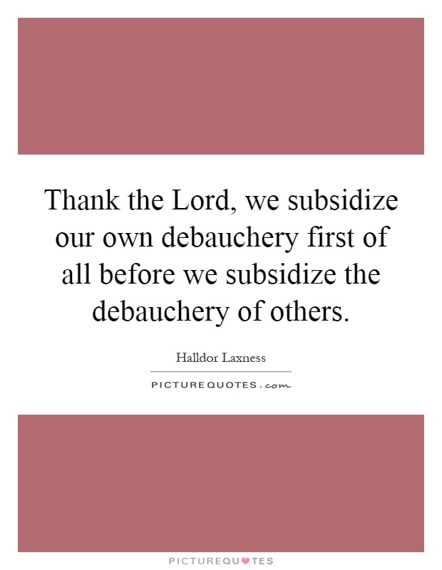 Thank the Lord, we subsidize our own debauchery first of all before we subsidize the debauchery of others Picture Quote #1