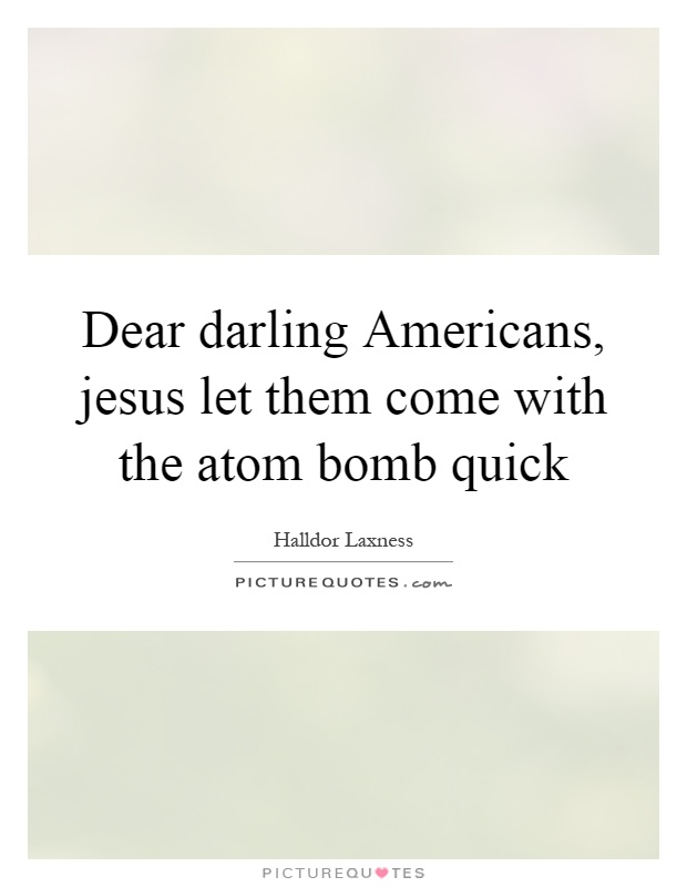 Dear darling Americans, jesus let them come with the atom bomb quick Picture Quote #1