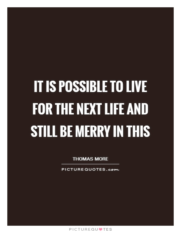 It is possible to live for the next life and still be merry in this Picture Quote #1