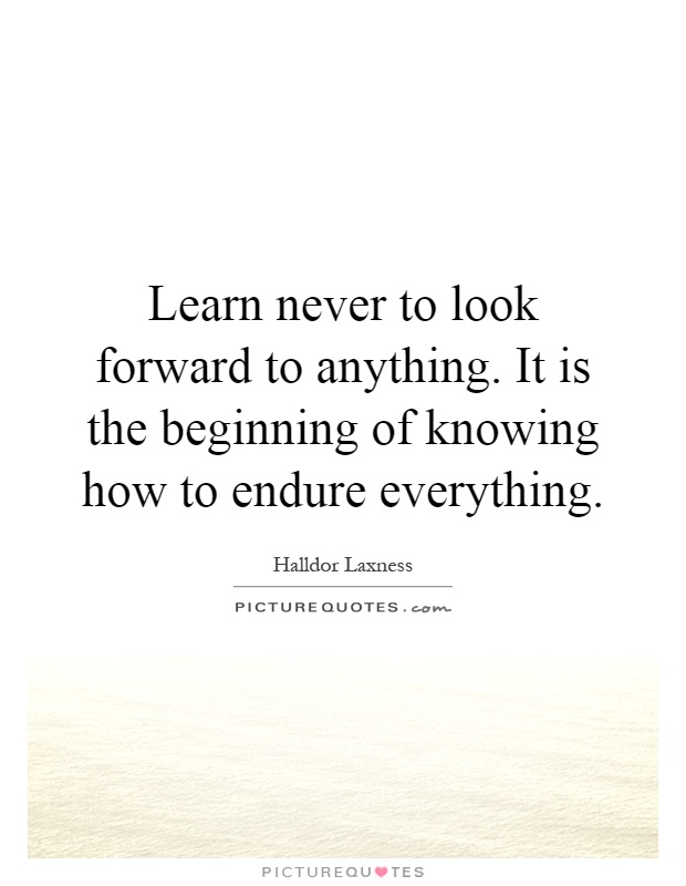 Learn never to look forward to anything. It is the beginning of knowing how to endure everything Picture Quote #1
