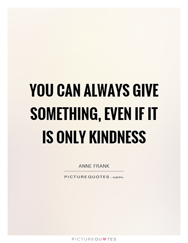 You can always give something, even if it is only kindness Picture Quote #1