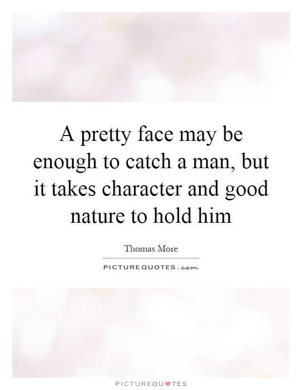 A pretty face may be enough to catch a man, but it takes character and good nature to hold him Picture Quote #1