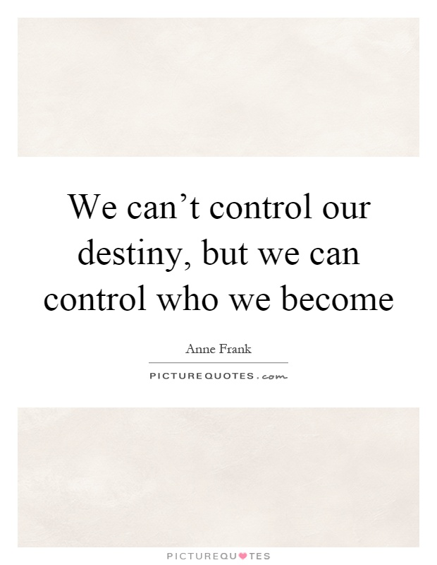 We can't control our destiny, but we can control who we become Picture Quote #1