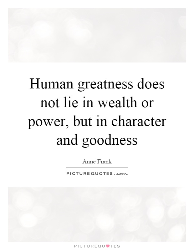 Human greatness does not lie in wealth or power, but in character and goodness Picture Quote #1