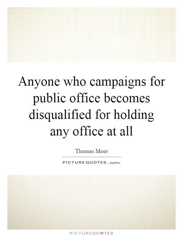 Anyone who campaigns for public office becomes disqualified for holding any office at all Picture Quote #1