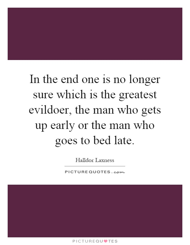 In the end one is no longer sure which is the greatest evildoer, the man who gets up early or the man who goes to bed late Picture Quote #1