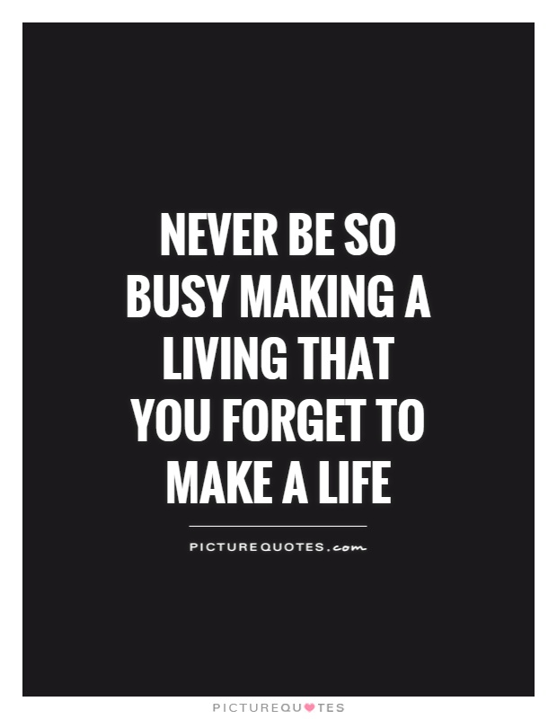 Never be so busy making a living that you forget to make a life Picture Quote #1