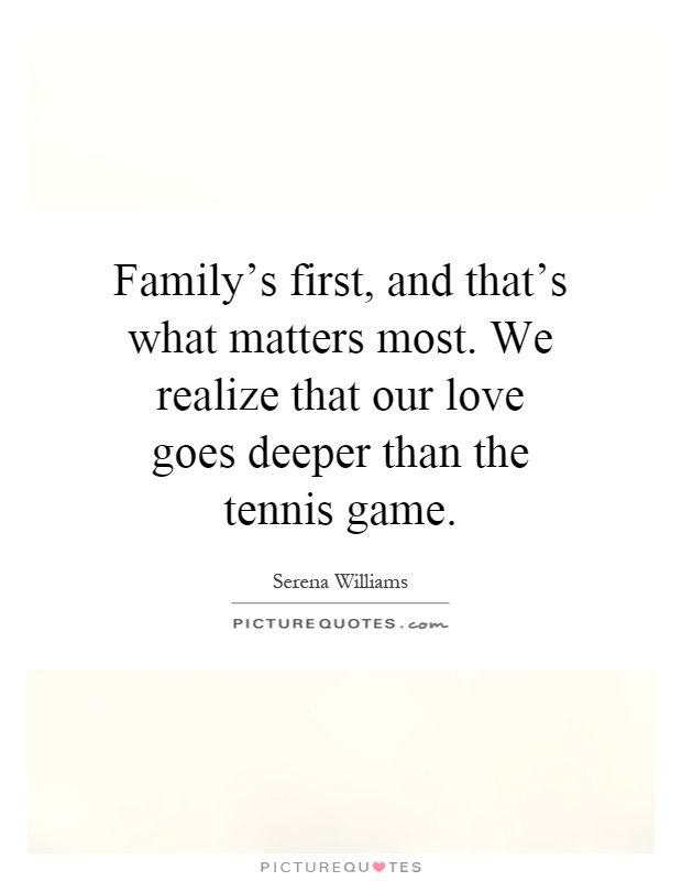 Family's first, and that's what matters most. We realize that our love goes deeper than the tennis game Picture Quote #1