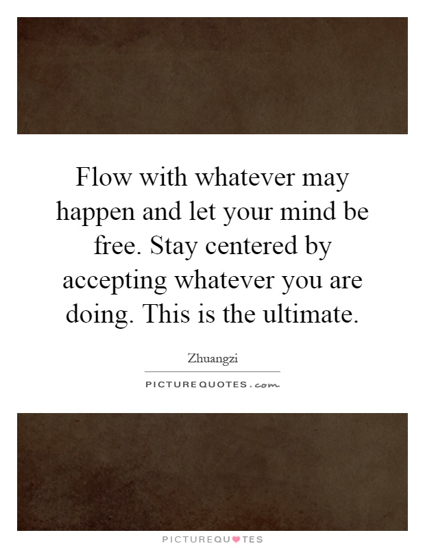 Flow with whatever may happen and let your mind be free. Stay centered by accepting whatever you are doing. This is the ultimate Picture Quote #1