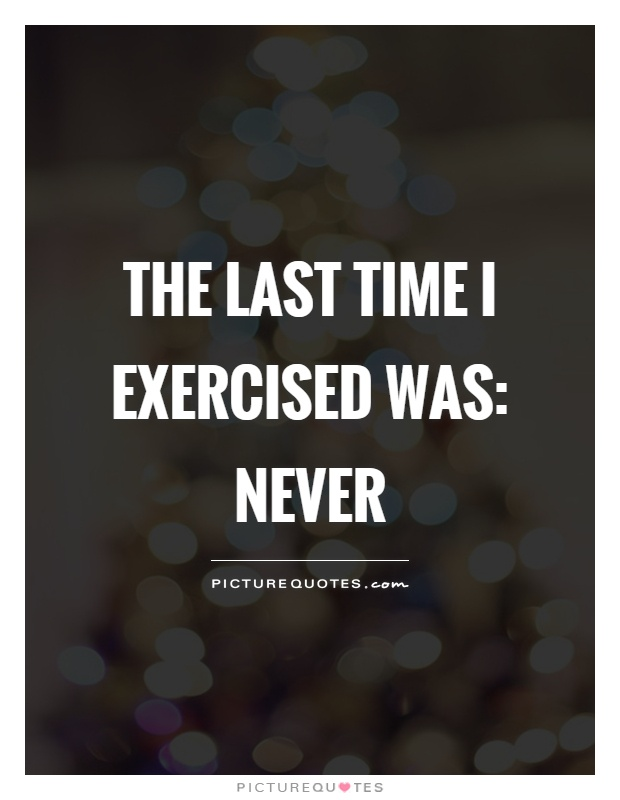 The last time I exercised was: never Picture Quote #1