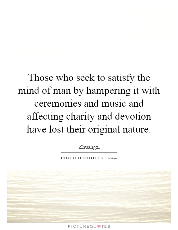 Those who seek to satisfy the mind of man by hampering it with ceremonies and music and affecting charity and devotion have lost their original nature Picture Quote #1