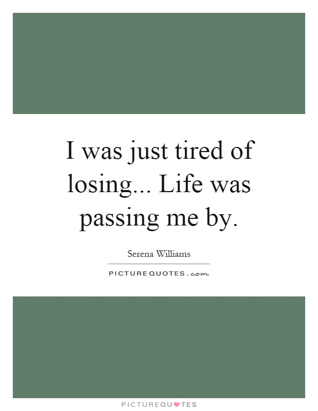 I was just tired of losing... Life was passing me by Picture Quote #1