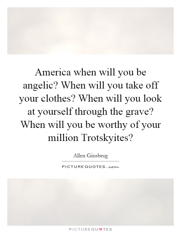 America when will you be angelic? When will you take off your clothes? When will you look at yourself through the grave? When will you be worthy of your million Trotskyites? Picture Quote #1