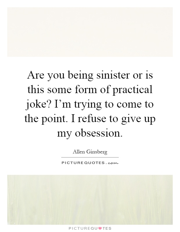 Are you being sinister or is this some form of practical joke? I'm trying to come to the point. I refuse to give up my obsession Picture Quote #1