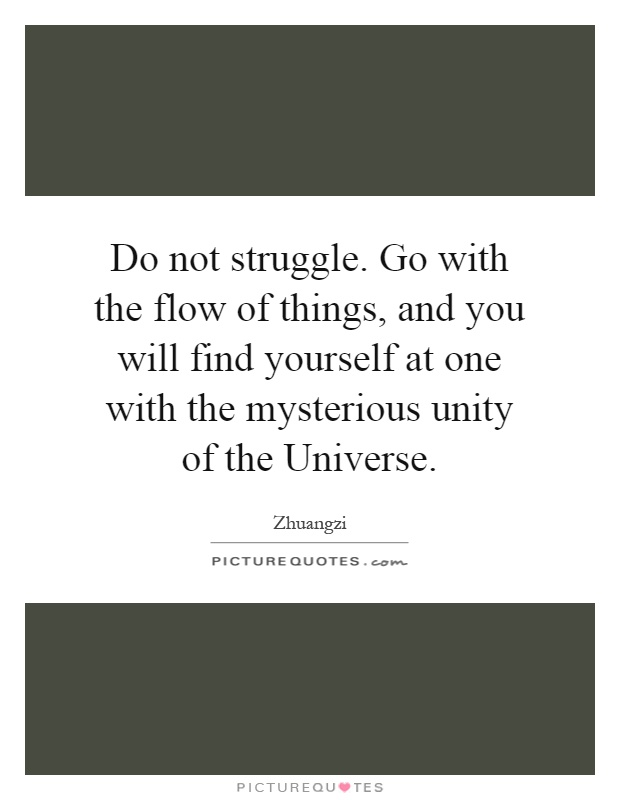 Do not struggle. Go with the flow of things, and you will find yourself at one with the mysterious unity of the Universe Picture Quote #1