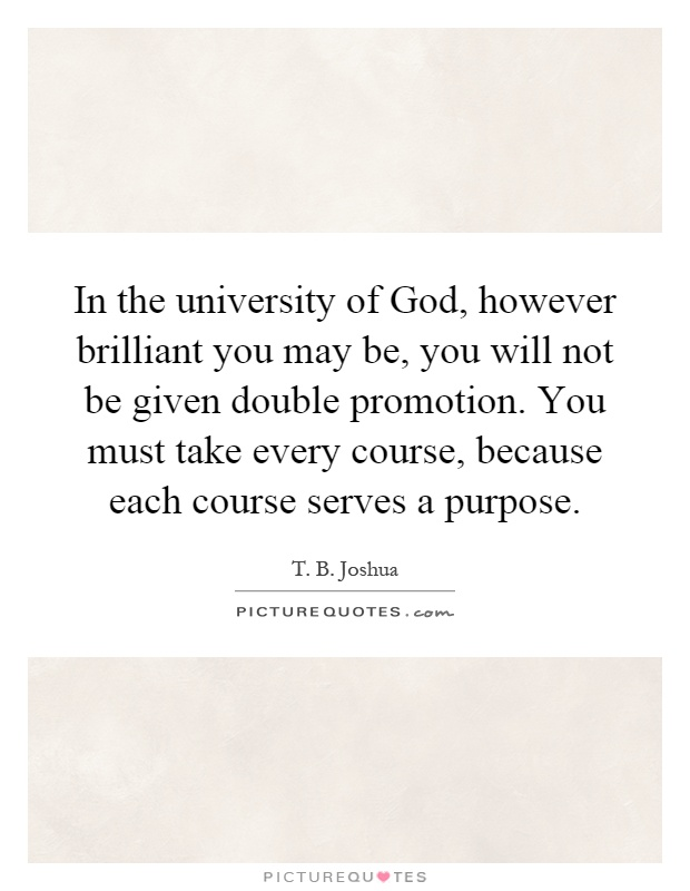 In the university of God, however brilliant you may be, you will not be given double promotion. You must take every course, because each course serves a purpose Picture Quote #1