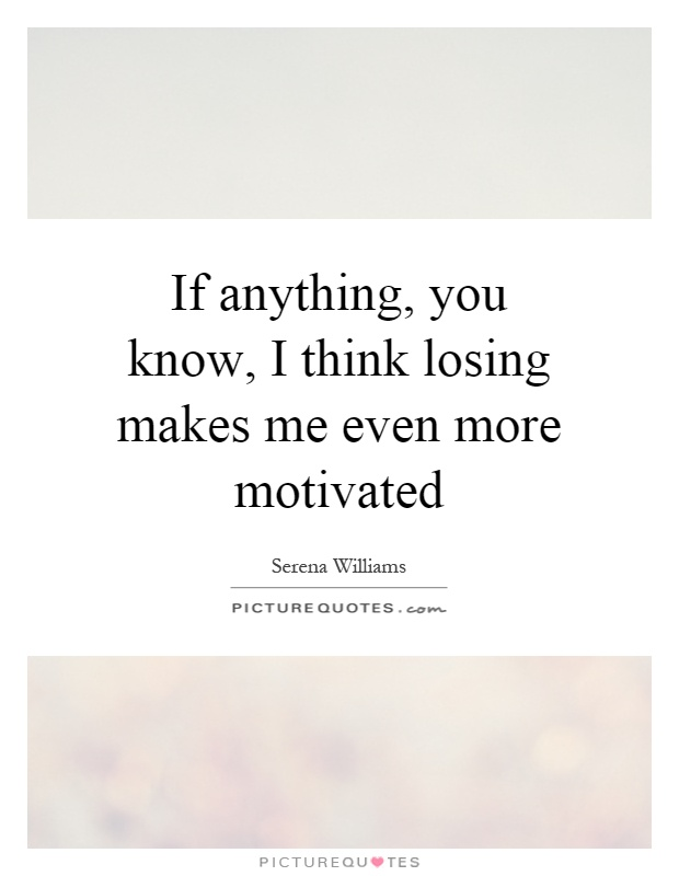 If anything, you know, I think losing makes me even more motivated Picture Quote #1