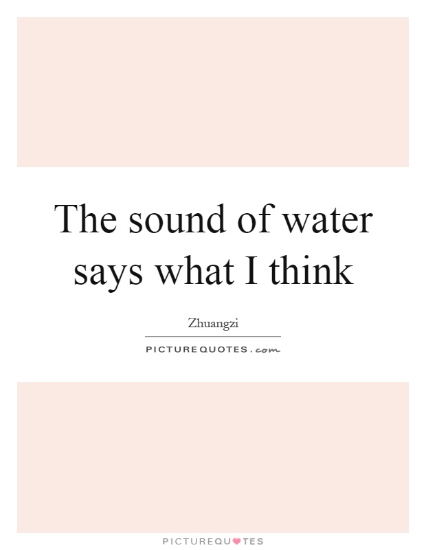 The sound of water says what I think Picture Quote #1