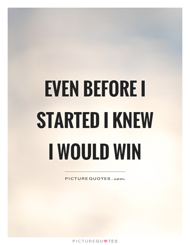 Even before I started I knew I would win Picture Quote #1