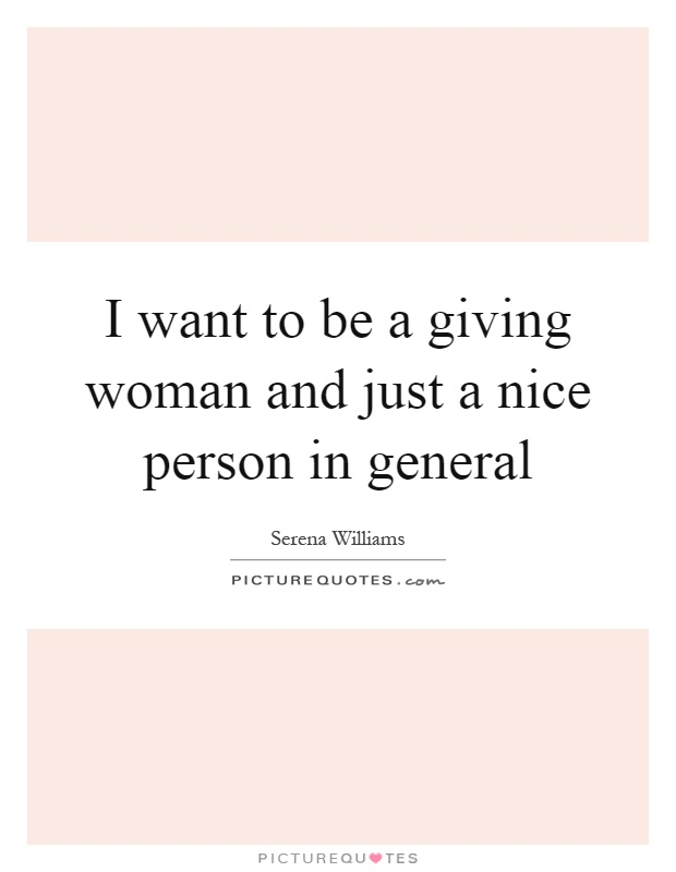 I want to be a giving woman and just a nice person in general Picture Quote #1