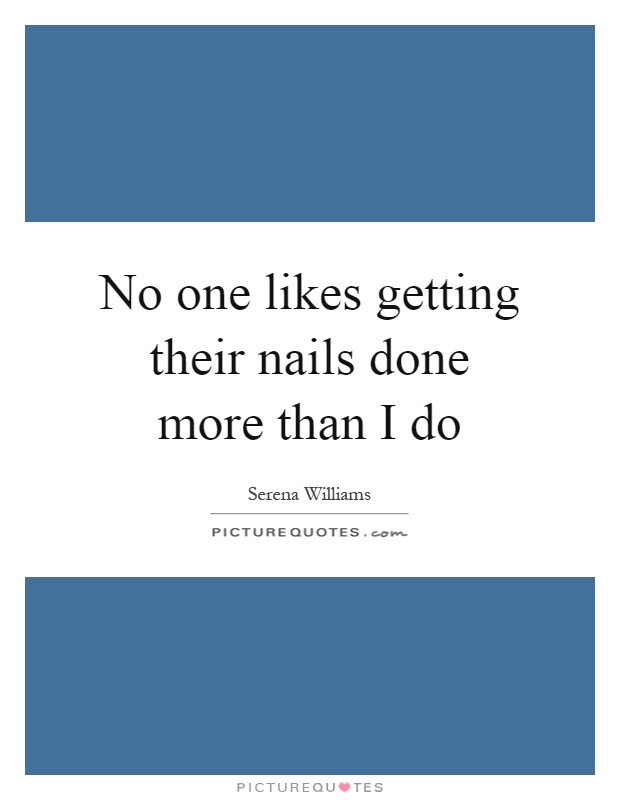 No one likes getting their nails done more than I do Picture Quote #1