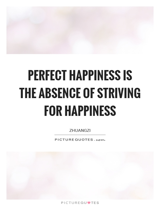 Perfect happiness is the absence of striving for happiness Picture Quote #1