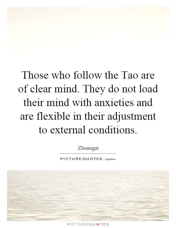 Those who follow the Tao are of clear mind. They do not load their mind with anxieties and are flexible in their adjustment to external conditions Picture Quote #1