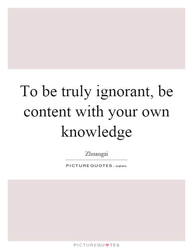 To be truly ignorant, be content with your own knowledge Picture Quote #1