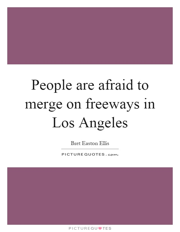 People are afraid to merge on freeways in Los Angeles Picture Quote #1
