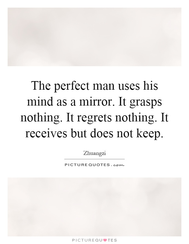 The perfect man uses his mind as a mirror. It grasps ...