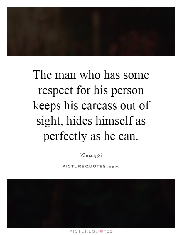 The man who has some respect for his person keeps his carcass out of sight, hides himself as perfectly as he can Picture Quote #1