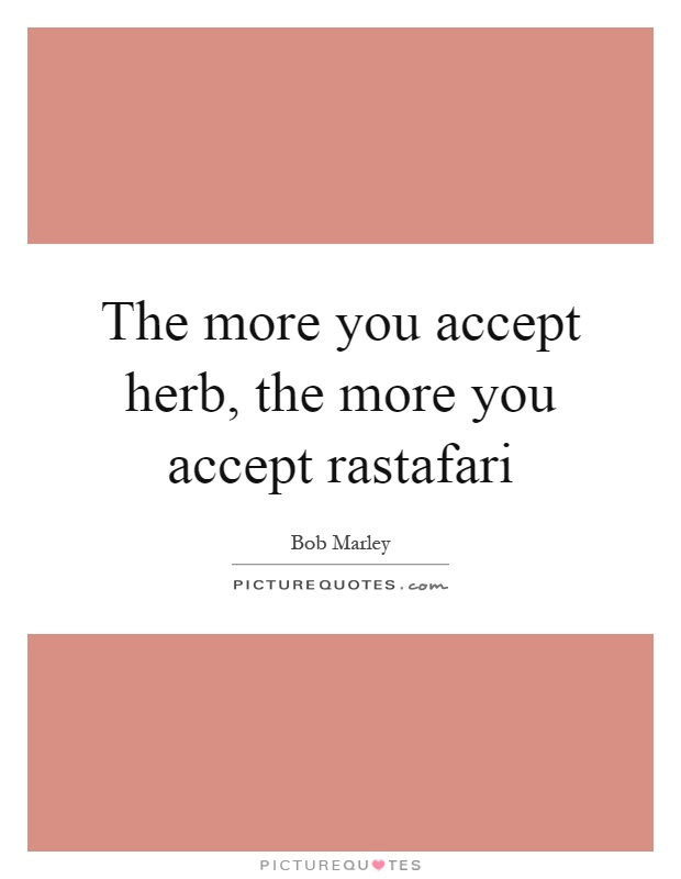 The more you accept herb, the more you accept rastafari Picture Quote #1