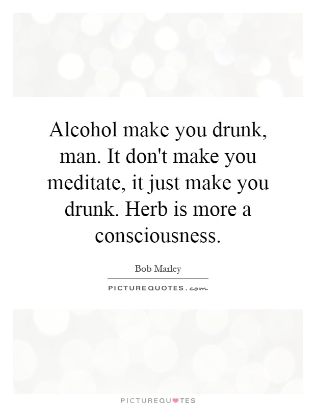 Alcohol make you drunk, man. It don't make you meditate, it just make you drunk. Herb is more a consciousness Picture Quote #1