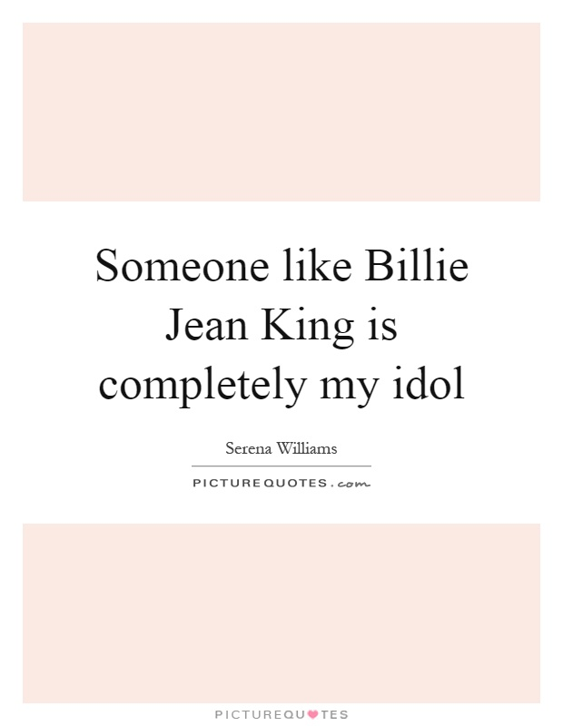 Someone like Billie Jean King is completely my idol Picture Quote #1