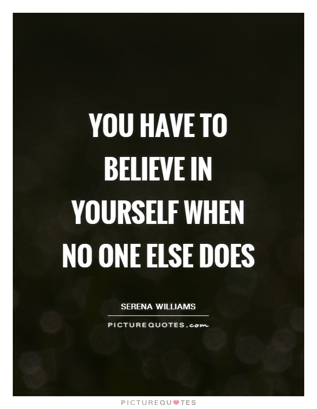 You have to believe in yourself when no one else does Picture Quote #1